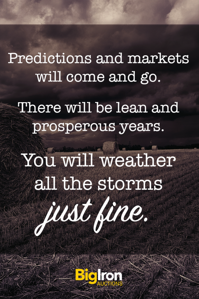Predictions and markets will come and go. There will be lean and prosperous years. You will weather all the storms just fine.